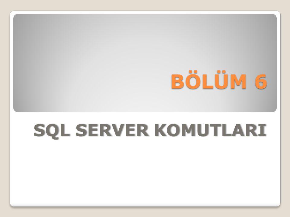 BÖLÜM 6 SQL SERVER KOMUTLARI