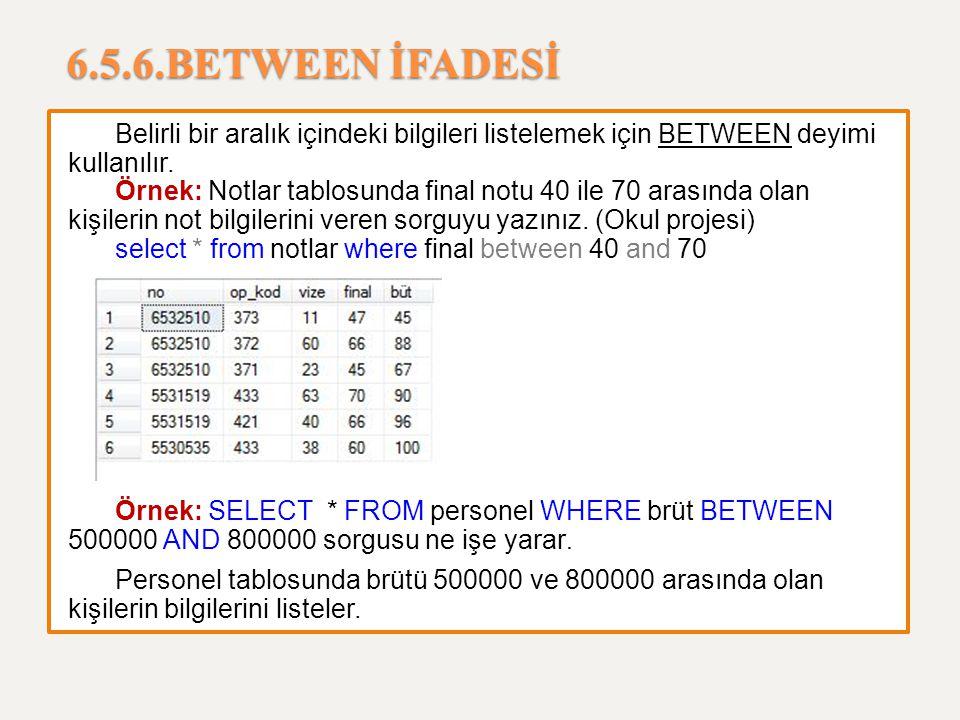 6.5.6.BETWEEN İFADESİ Belirli bir aralık içindeki bilgileri listelemek için BETWEEN deyimi kullanılır.
