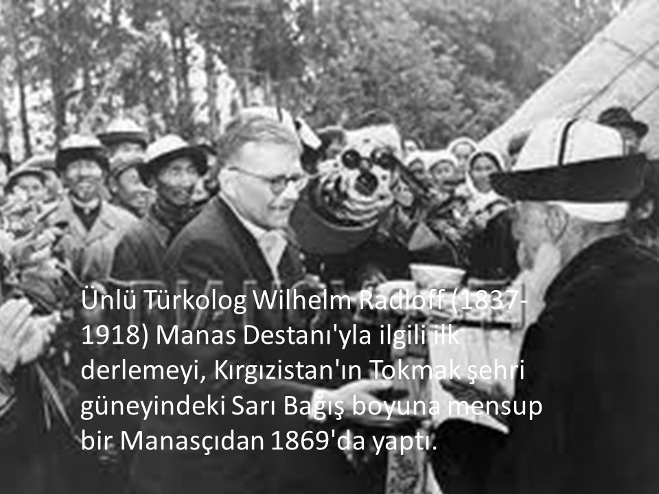 Ünlü Türkolog Wilhelm Radloff (1837-1918) Manas Destanı yla ilgili ilk derlemeyi, Kırgızistan ın Tokmak şehri güneyindeki Sarı Bağış boyuna mensup bir Manasçıdan 1869 da yaptı.