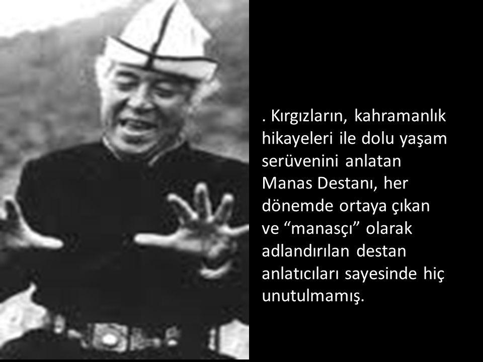 . Kırgızların, kahramanlık hikayeleri ile dolu yaşam serüvenini anlatan Manas Destanı, her dönemde ortaya çıkan ve manasçı olarak adlandırılan destan anlatıcıları sayesinde hiç unutulmamış.