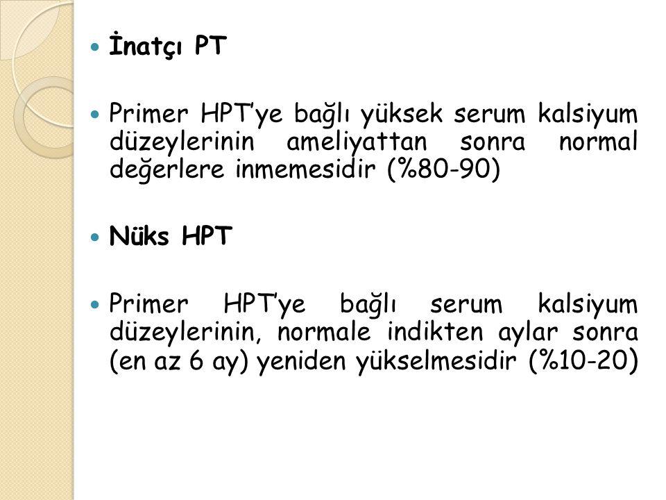 İnatçı PT Primer HPT'ye bağlı yüksek serum kalsiyum düzeylerinin ameliyattan sonra normal değerlere inmemesidir (%80-90)