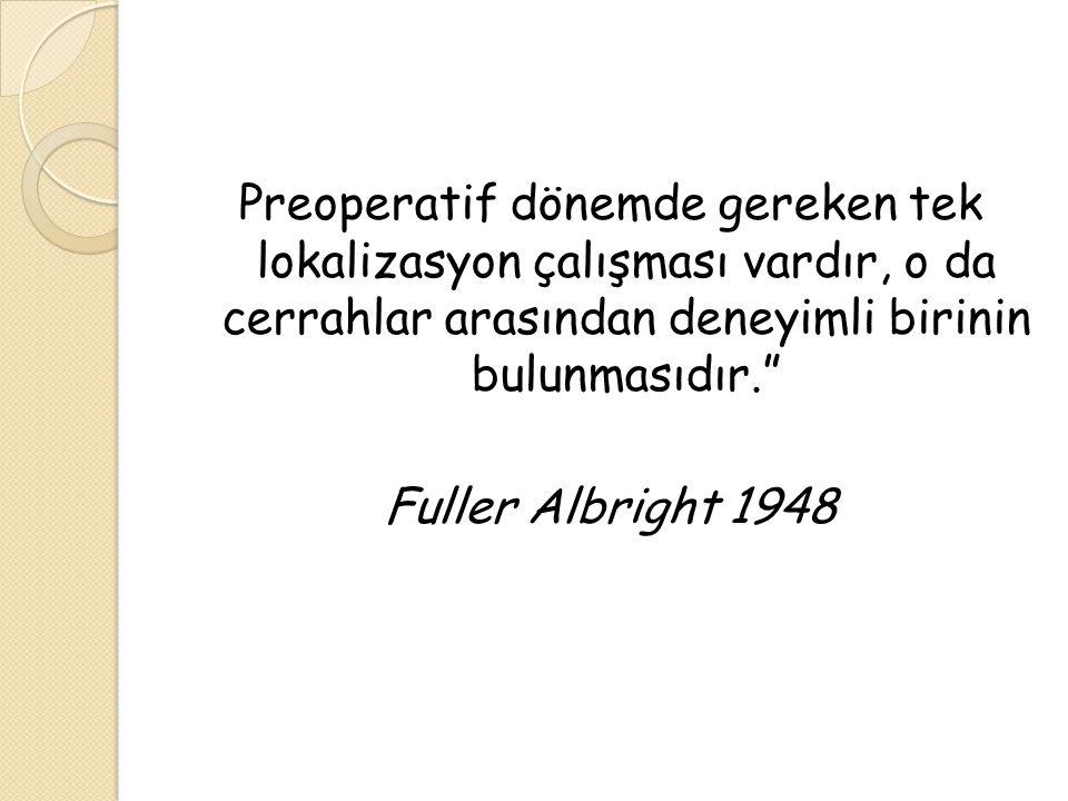 Preoperatif dönemde gereken tek lokalizasyon çalışması vardır, o da cerrahlar arasından deneyimli birinin bulunmasıdır. Fuller Albright 1948