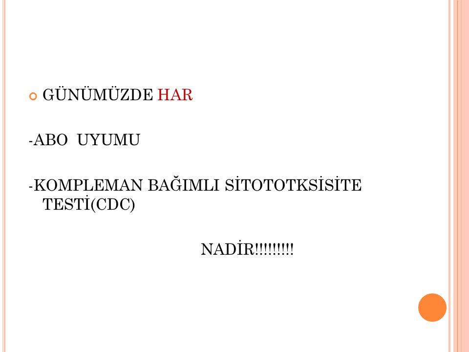 GÜNÜMÜZDE HAR -ABO UYUMU -KOMPLEMAN BAĞIMLI SİTOTOTKSİSİTE TESTİ(CDC) NADİR!!!!!!!!!