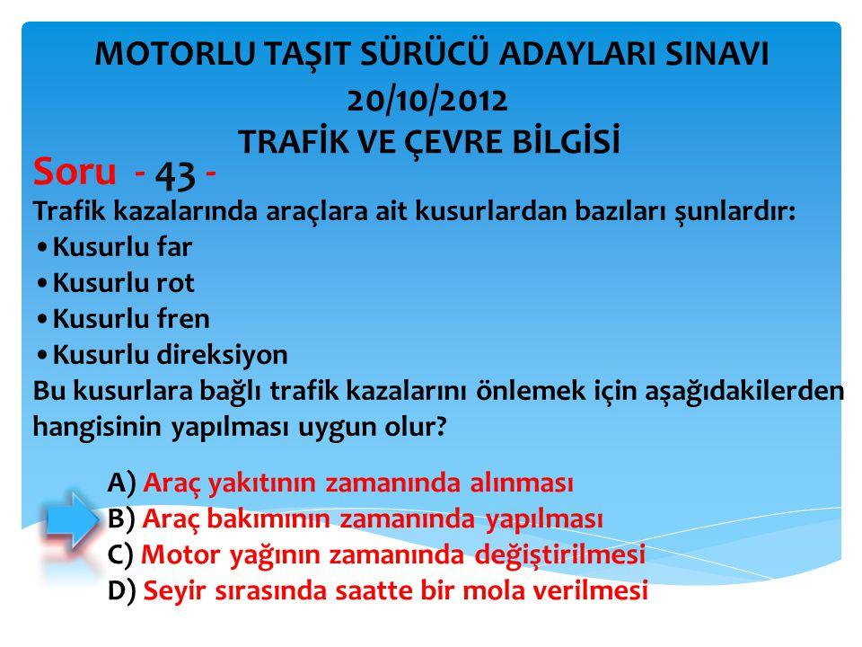 Soru - 43 - 20/10/2012 MOTORLU TAŞIT SÜRÜCÜ ADAYLARI SINAVI