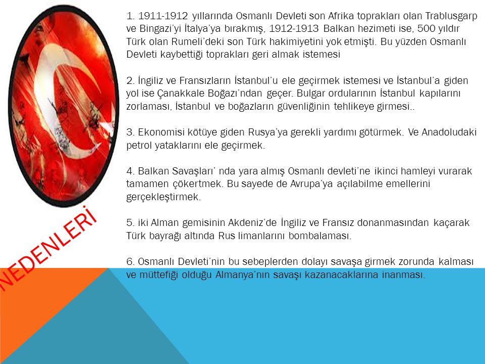 1. 1911-1912 yıllarında Osmanlı Devleti son Afrika toprakları olan Trablusgarp ve Bingazi'yi İtalya'ya bırakmış, 1912-1913 Balkan hezimeti ise, 500 yıldır Türk olan Rumeli'deki son Türk hakimiyetini yok etmişti. Bu yüzden Osmanlı Devleti kaybettiği toprakları geri almak istemesi 2. İngiliz ve Fransızların İstanbul'u ele geçirmek istemesi ve İstanbul'a giden yol ise Çanakkale Boğazı'ndan geçer. Bulgar ordularının İstanbul kapılarını zorlaması, İstanbul ve boğazların güvenliğinin tehlikeye girmesi.. 3. Ekonomisi kötüye giden Rusya'ya gerekli yardımı götürmek. Ve Anadoludaki petrol yataklarını ele geçirmek. 4. Balkan Savaşları' nda yara almış Osmanlı devleti'ne ikinci hamleyi vurarak tamamen çökertmek. Bu sayede de Avrupa'ya açılabilme emellerini gerçekleştirmek. 5. iki Alman gemisinin Akdeniz'de İngiliz ve Fransız donanmasından kaçarak Türk bayrağı altında Rus limanlarını bombalaması. 6. Osmanlı Devleti'nin bu sebeplerden dolayı savaşa girmek zorunda kalması ve müttefiği olduğu Almanya'nın savaşı kazanacaklarına inanması.