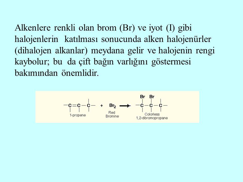 Alkenlere renkli olan brom (Br) ve iyot (I) gibi halojenlerin katılması sonucunda alken halojenürler (dihalojen alkanlar) meydana gelir ve halojenin rengi kaybolur; bu da çift bağın varlığını göstermesi bakımından önemlidir.
