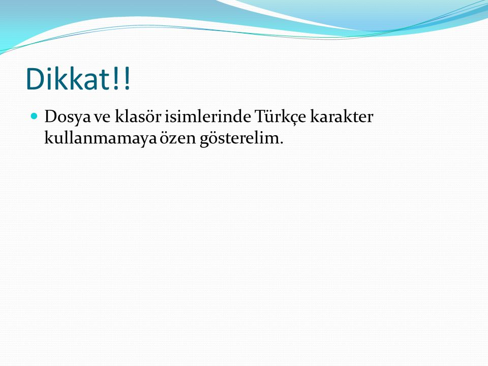 Dikkat!! Dosya ve klasör isimlerinde Türkçe karakter kullanmamaya özen gösterelim.
