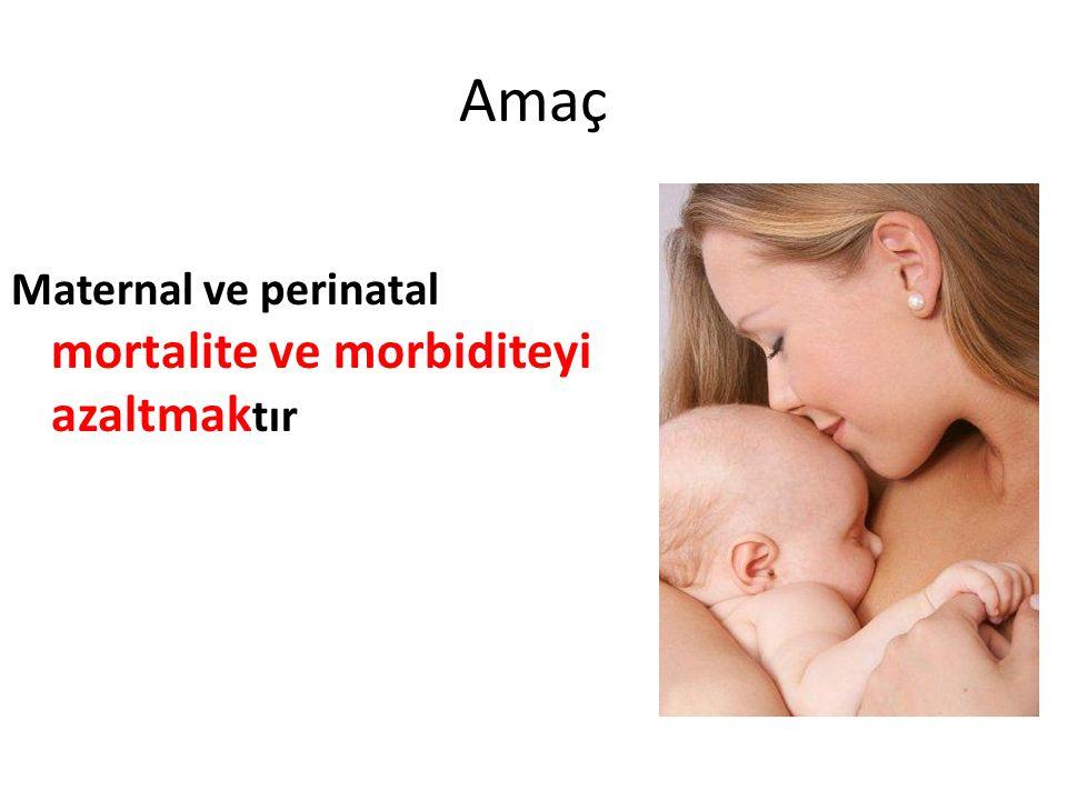 Amaç Maternal ve perinatal mortalite ve morbiditeyi azaltmaktır