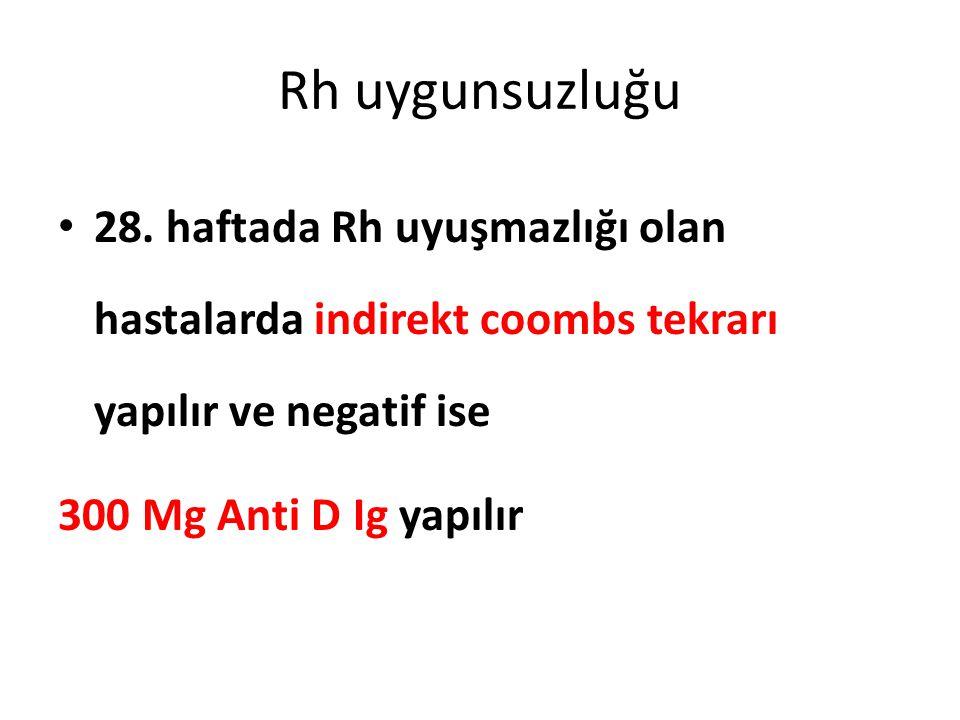 Rh uygunsuzluğu 28. haftada Rh uyuşmazlığı olan hastalarda indirekt coombs tekrarı yapılır ve negatif ise.