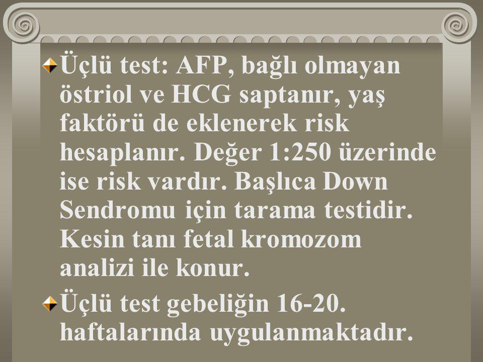 Üçlü test: AFP, bağlı olmayan östriol ve HCG saptanır, yaş faktörü de eklenerek risk hesaplanır. Değer 1:250 üzerinde ise risk vardır. Başlıca Down Sendromu için tarama testidir. Kesin tanı fetal kromozom analizi ile konur.