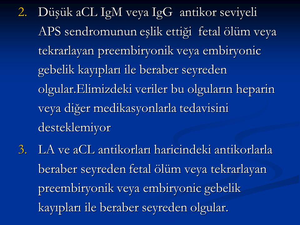 Düşük aCL IgM veya IgG antikor seviyeli APS sendromunun eşlik ettiği fetal ölüm veya tekrarlayan preembiryonik veya embiryonic gebelik kayıpları ile beraber seyreden olgular.Elimizdeki veriler bu olguların heparin veya diğer medikasyonlarla tedavisini desteklemiyor