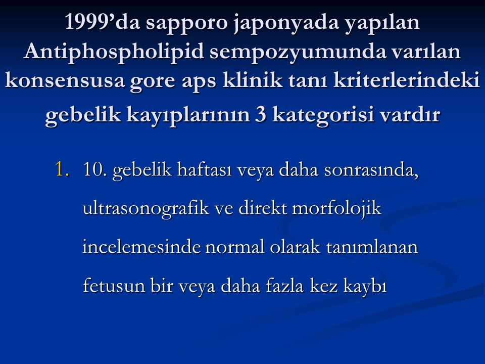 1999'da sapporo japonyada yapılan Antiphospholipid sempozyumunda varılan konsensusa gore aps klinik tanı kriterlerindeki gebelik kayıplarının 3 kategorisi vardır