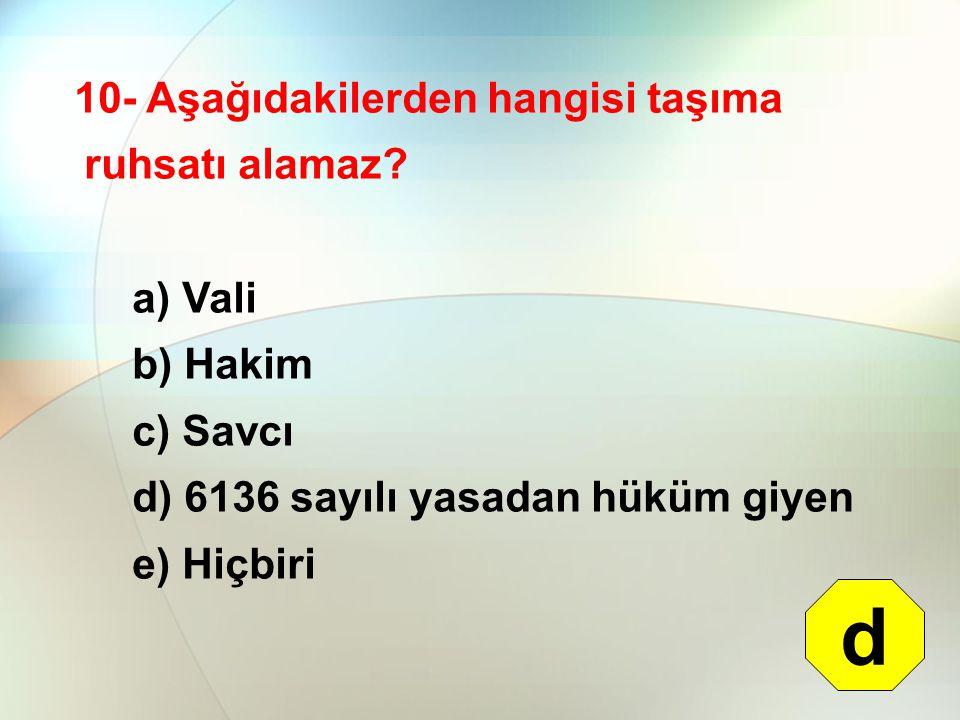 d 10- Aşağıdakilerden hangisi taşıma ruhsatı alamaz a) Vali b) Hakim