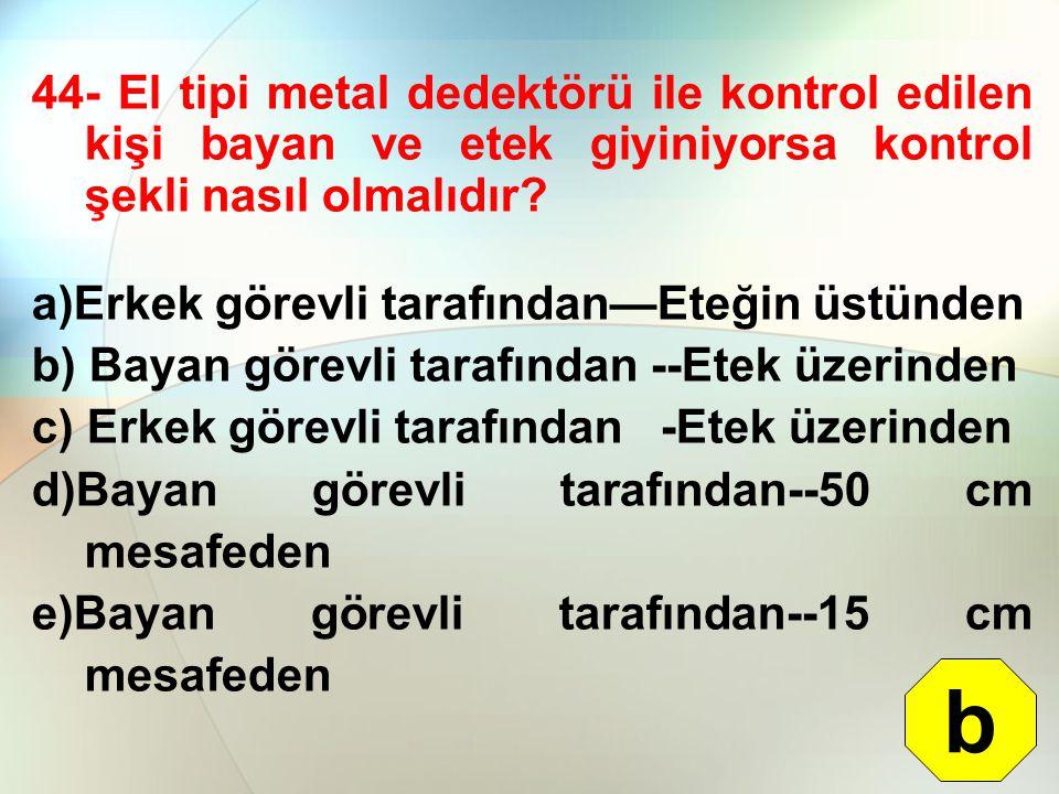 44- El tipi metal dedektörü ile kontrol edilen kişi bayan ve etek giyiniyorsa kontrol şekli nasıl olmalıdır