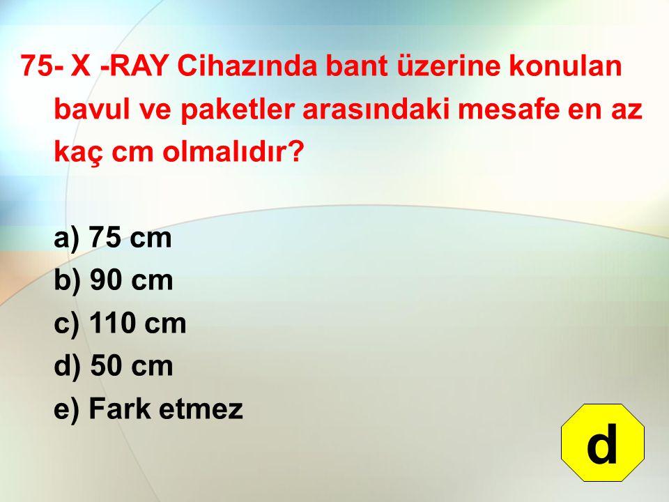 75- X -RAY Cihazında bant üzerine konulan bavul ve paketler arasındaki mesafe en az kaç cm olmalıdır