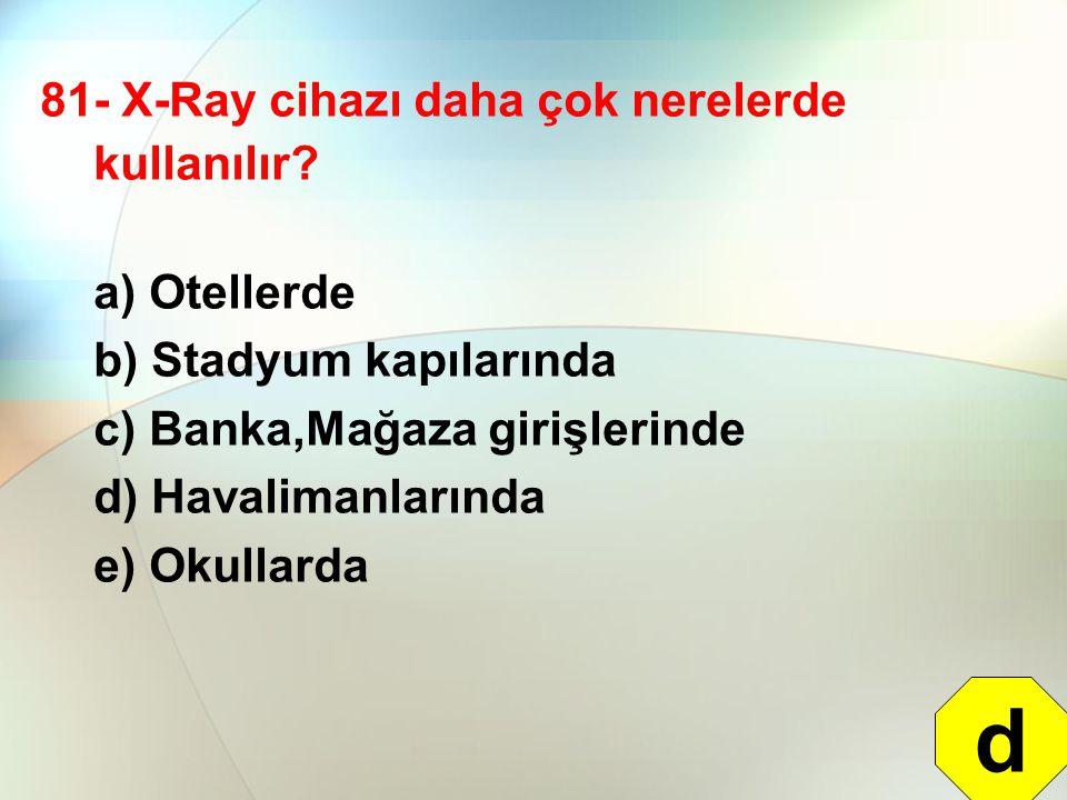 d 81- X-Ray cihazı daha çok nerelerde kullanılır a) Otellerde