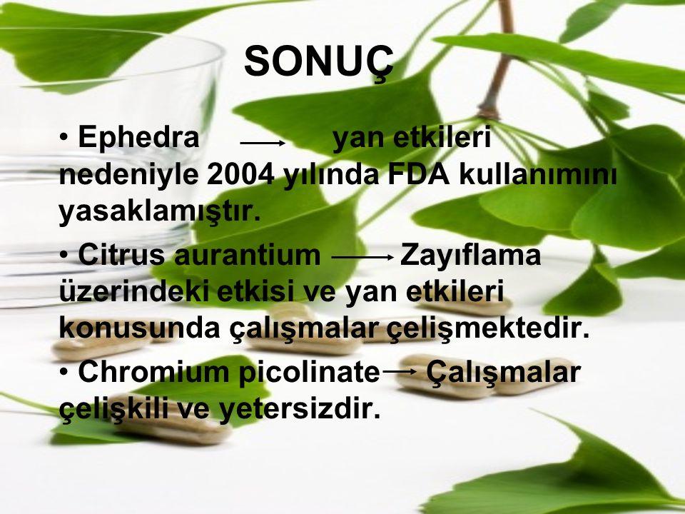 SONUÇ Ephedra yan etkileri nedeniyle 2004 yılında FDA kullanımını yasaklamıştır.