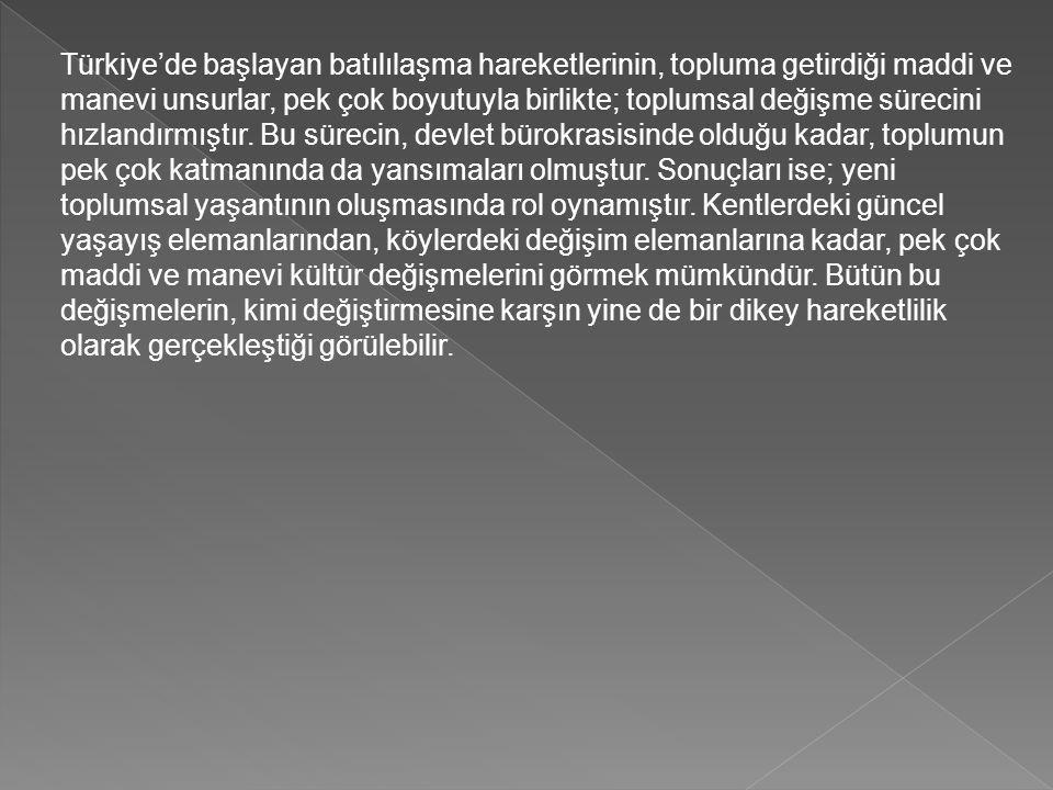 Türkiye'de başlayan batılılaşma hareketlerinin, topluma getirdiği maddi ve manevi unsurlar, pek çok boyutuyla birlikte; toplumsal değişme sürecini hızlandırmıştır.