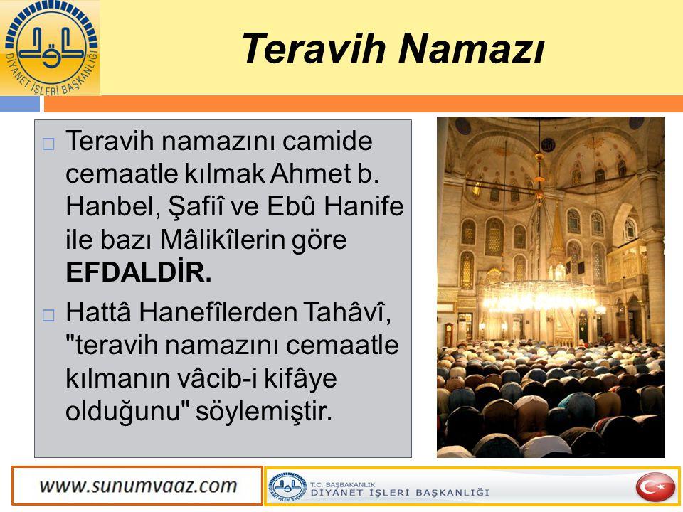 Teravih Namazı Teravih namazını camide cemaatle kılmak Ahmet b. Hanbel, Şafiî ve Ebû Hanife ile bazı Mâlikîlerin göre EFDALDİR.