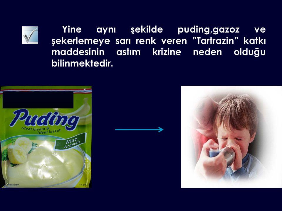 Yine aynı şekilde puding,gazoz ve şekerlemeye sarı renk veren Tartrazin katkı maddesinin astım krizine neden olduğu bilinmektedir.