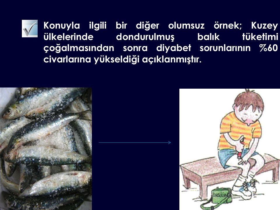 Konuyla ilgili bir diğer olumsuz örnek; Kuzey ülkelerinde dondurulmuş balık tüketimi çoğalmasından sonra diyabet sorunlarının %60 civarlarına yükseldiği açıklanmıştır.