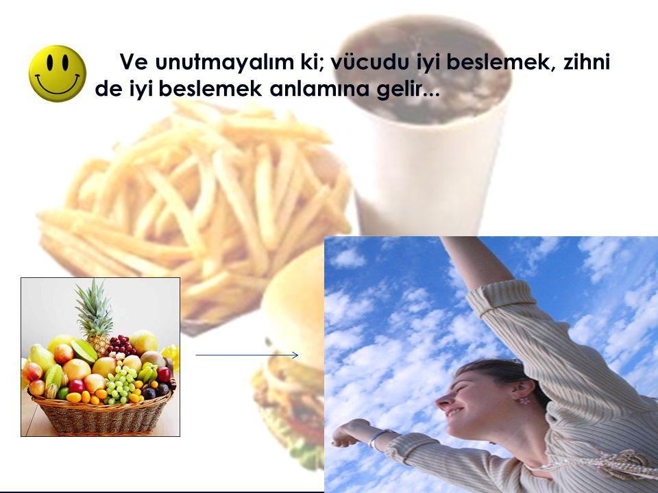 Ve unutmayalım ki; vücudu iyi beslemek, zihni de iyi beslemek anlamına gelir...