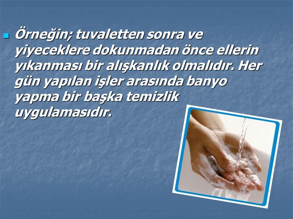 Örneğin; tuvaletten sonra ve yiyeceklere dokunmadan önce ellerin yıkanması bir alışkanlık olmalıdır.