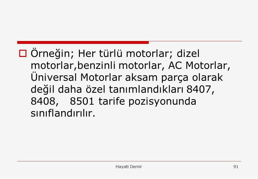 Örneğin; Her türlü motorlar; dizel motorlar,benzinli motorlar, AC Motorlar, Üniversal Motorlar aksam parça olarak değil daha özel tanımlandıkları 8407, 8408, 8501 tarife pozisyonunda sınıflandırılır.