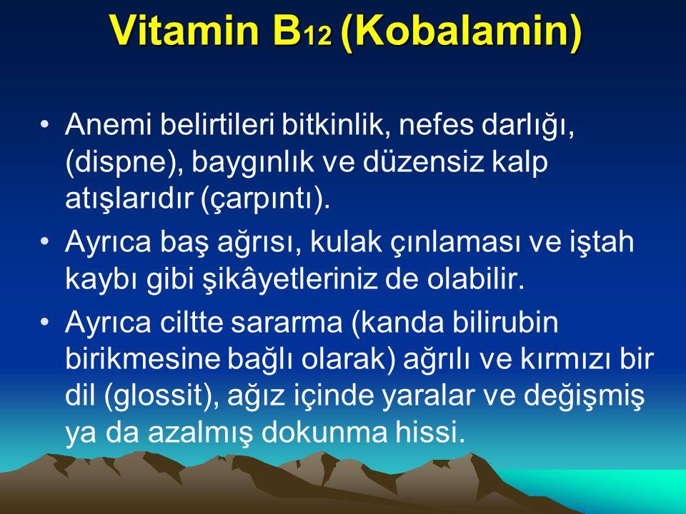 Vitamin B12 (Kobalamin) Anemi belirtileri bitkinlik, nefes darlığı, (dispne), baygınlık ve düzensiz kalp atışlarıdır (çarpıntı).