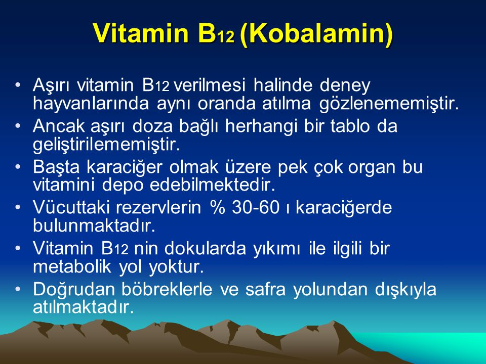 Vitamin B12 (Kobalamin) Aşırı vitamin B12 verilmesi halinde deney hayvanlarında aynı oranda atılma gözlenememiştir.