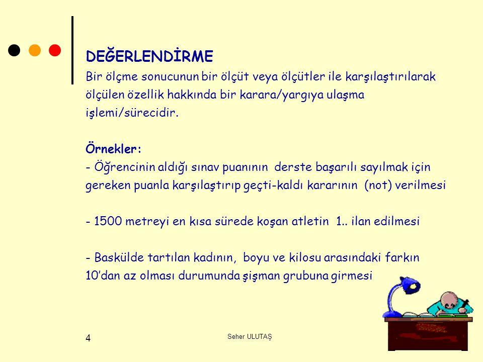 DEĞERLENDİRME Bir ölçme sonucunun bir ölçüt veya ölçütler ile karşılaştırılarak ölçülen özellik hakkında bir karara/yargıya ulaşma işlemi/sürecidir. Örnekler: - Öğrencinin aldığı sınav puanının derste başarılı sayılmak için gereken puanla karşılaştırıp geçti-kaldı kararının (not) verilmesi - 1500 metreyi en kısa sürede koşan atletin 1.. ilan edilmesi - Baskülde tartılan kadının, boyu ve kilosu arasındaki farkın 10'dan az olması durumunda şişman grubuna girmesi