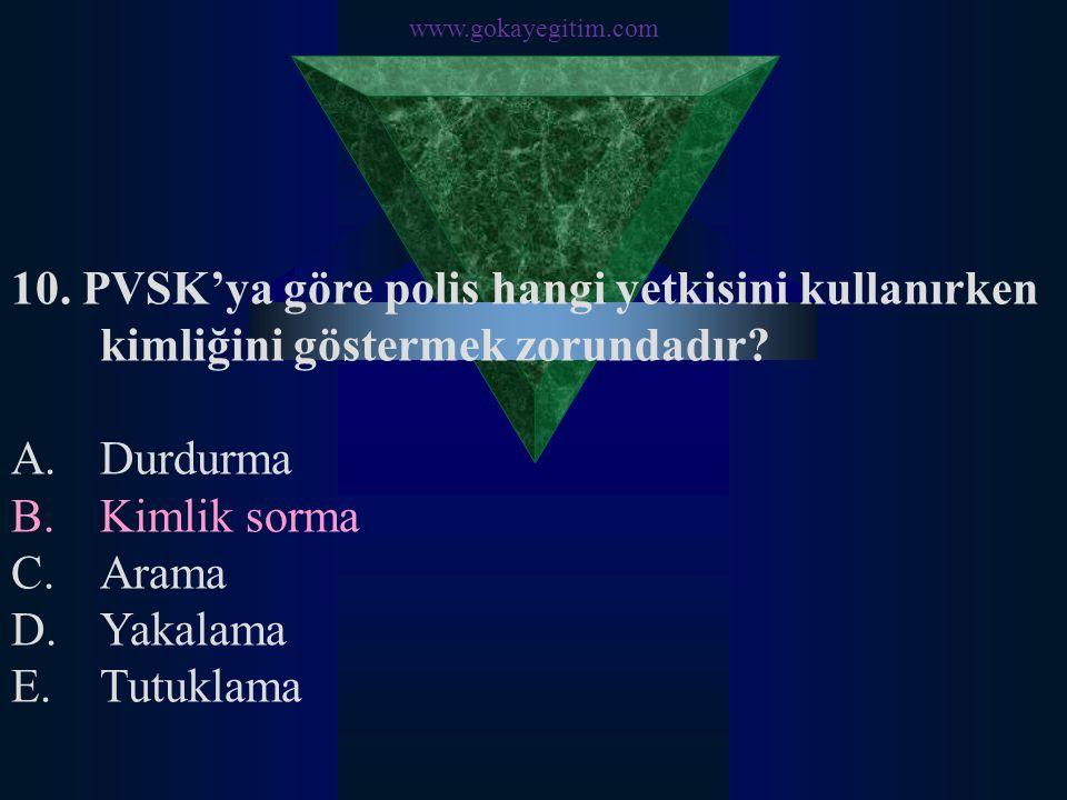 www.gokayegitim.com 10. PVSK'ya göre polis hangi yetkisini kullanırken kimliğini göstermek zorundadır