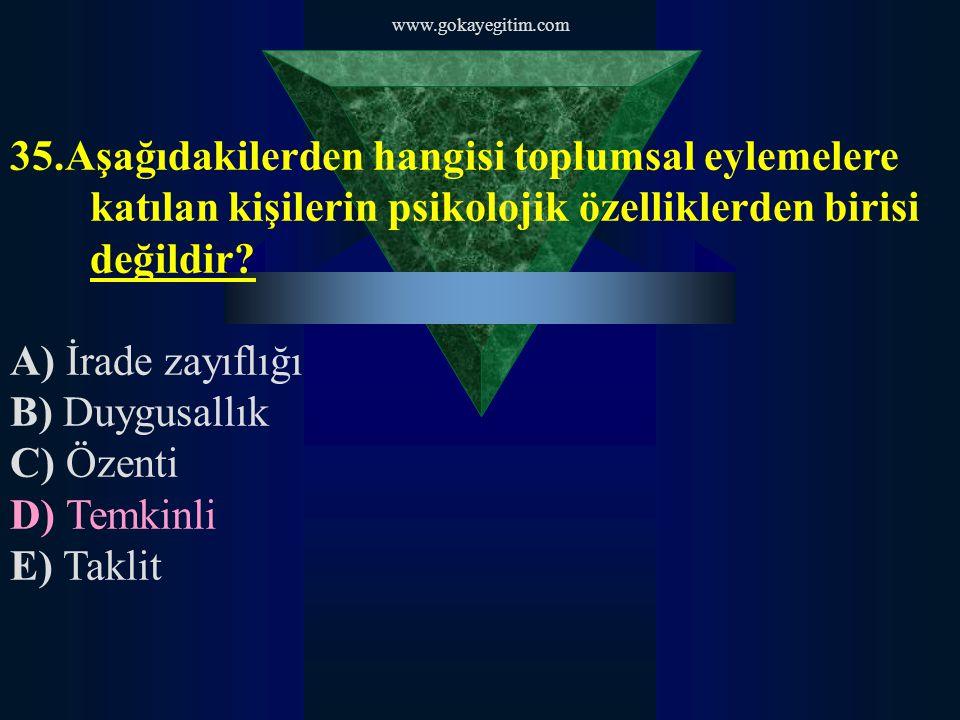 www.gokayegitim.com 35.Aşağıdakilerden hangisi toplumsal eylemelere katılan kişilerin psikolojik özelliklerden birisi değildir