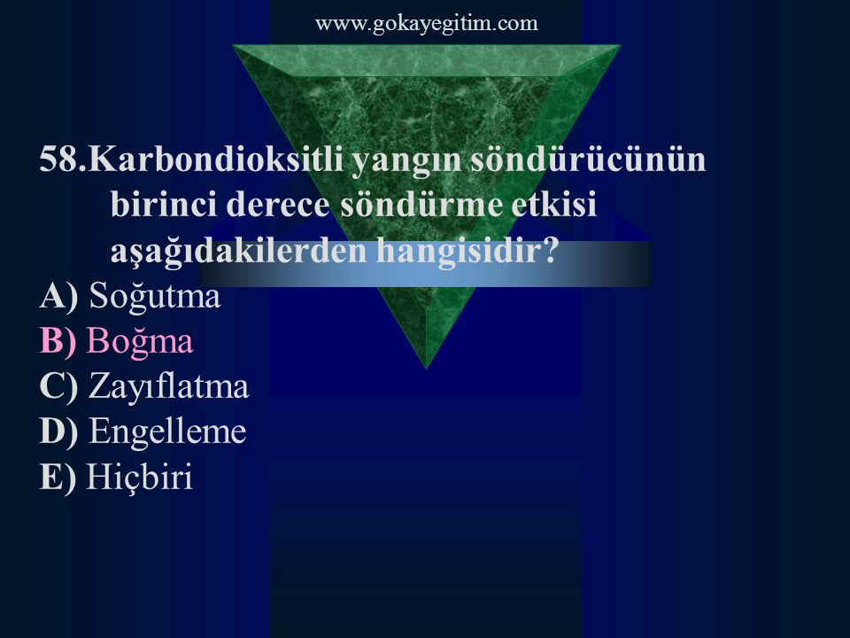 www.gokayegitim.com 58.Karbondioksitli yangın söndürücünün birinci derece söndürme etkisi aşağıdakilerden hangisidir