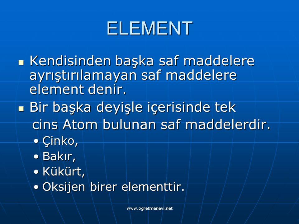 ELEMENT Kendisinden başka saf maddelere ayrıştırılamayan saf maddelere element denir. Bir başka deyişle içerisinde tek.