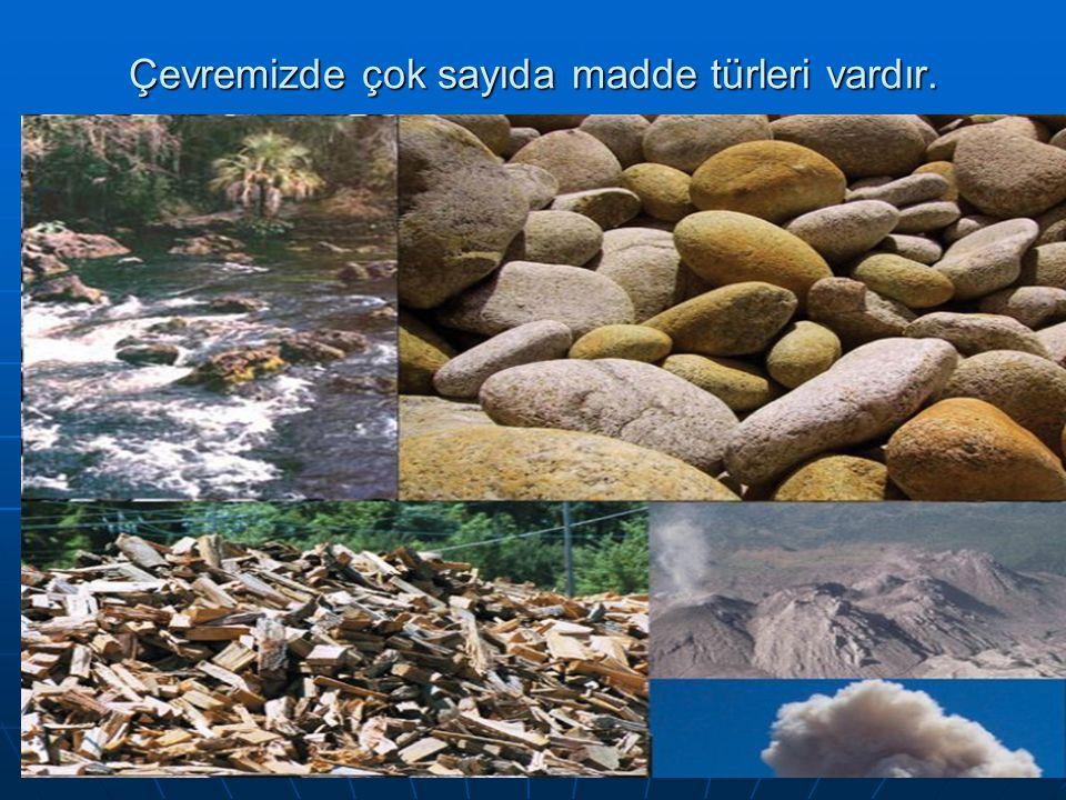 Çevremizde çok sayıda madde türleri vardır.