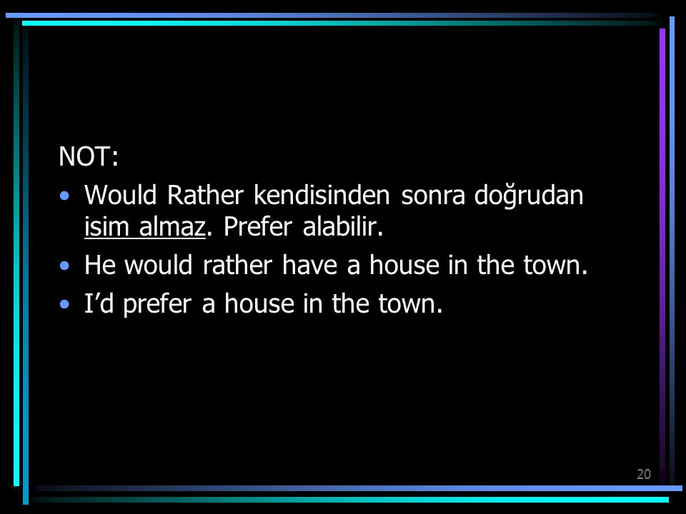 NOT: Would Rather kendisinden sonra doğrudan isim almaz. Prefer alabilir. He would rather have a house in the town.