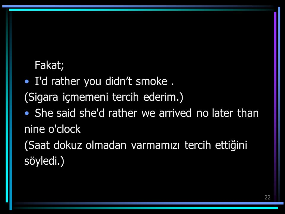 Fakat; I d rather you didn't smoke . (Sigara içmemeni tercih ederim.) She said she d rather we arrived no later than.