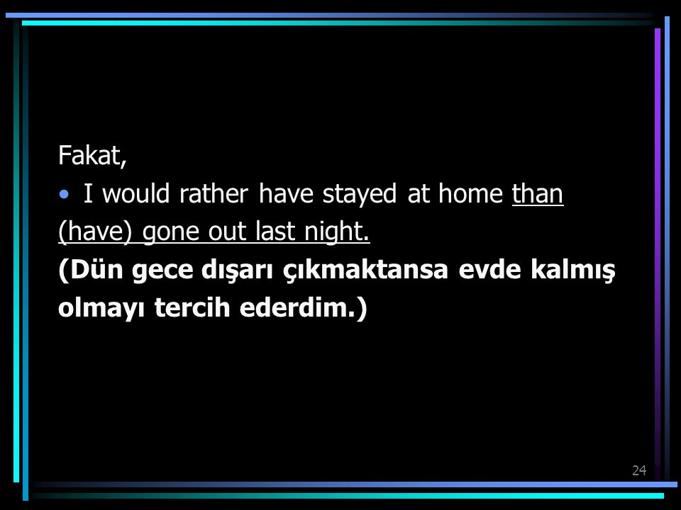 Fakat, I would rather have stayed at home than. (have) gone out last night. (Dün gece dışarı çıkmaktansa evde kalmış.