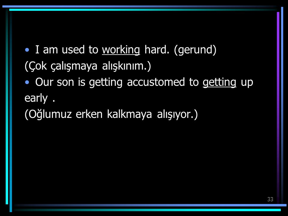 I am used to working hard. (gerund)
