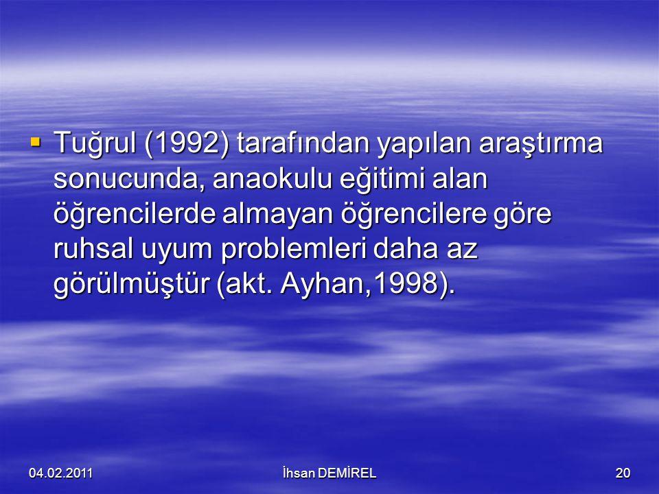 Tuğrul (1992) tarafından yapılan araştırma sonucunda, anaokulu eğitimi alan öğrencilerde almayan öğrencilere göre ruhsal uyum problemleri daha az görülmüştür (akt. Ayhan,1998).