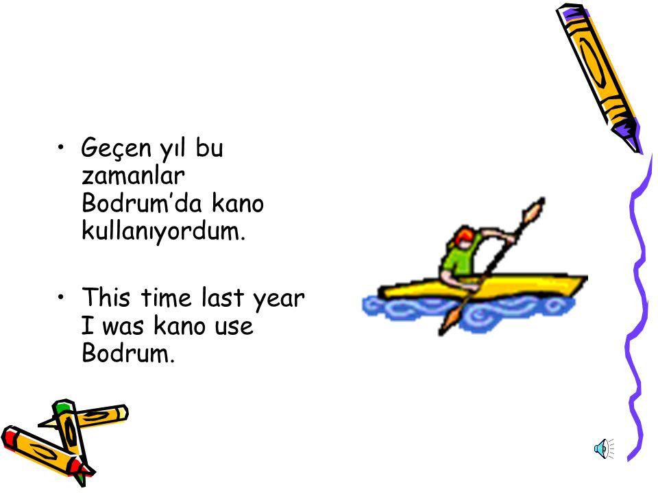 Geçen yıl bu zamanlar Bodrum'da kano kullanıyordum.