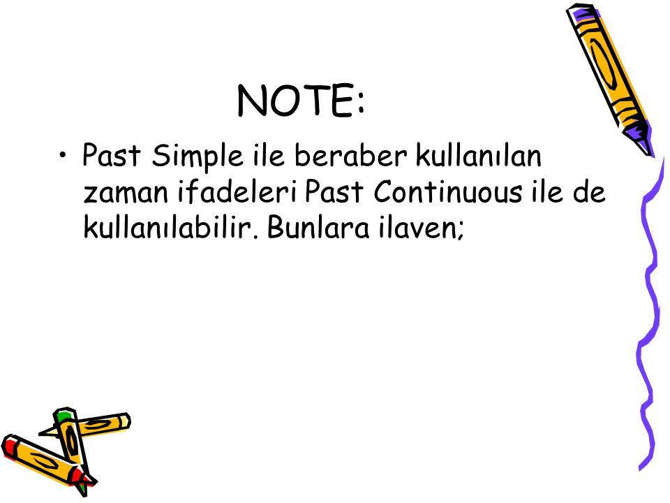 NOTE: Past Simple ile beraber kullanılan zaman ifadeleri Past Continuous ile de kullanılabilir.