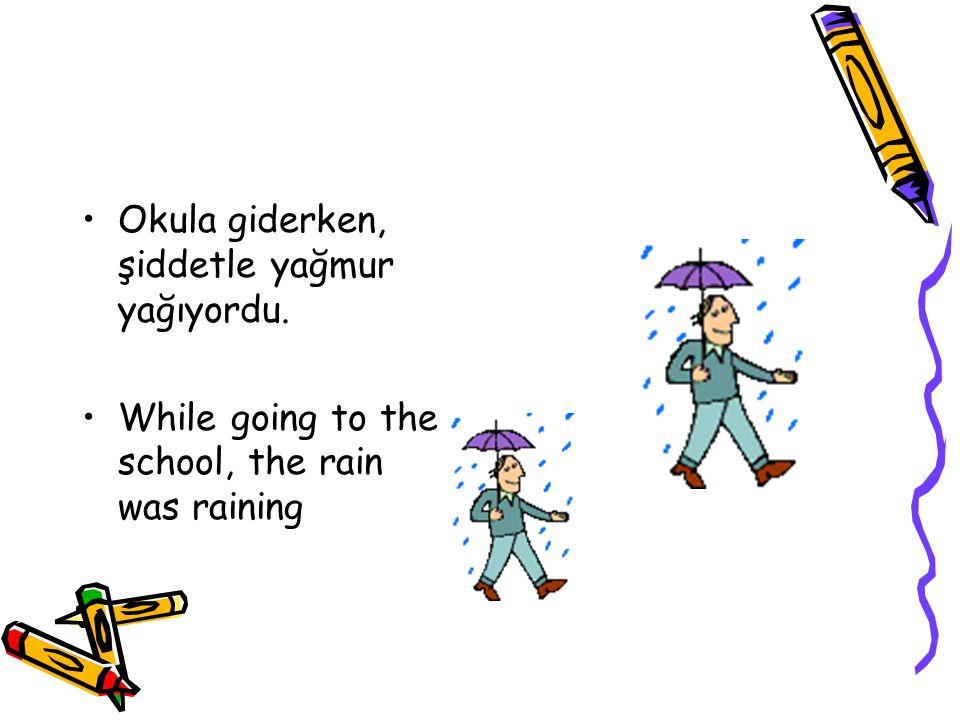 Okula giderken, şiddetle yağmur yağıyordu.