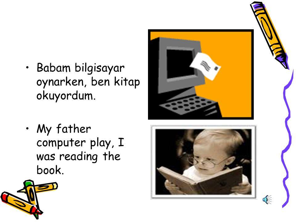 Babam bilgisayar oynarken, ben kitap okuyordum.
