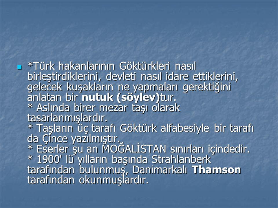 *Türk hakanlarının Göktürkleri nasıl birleştirdiklerini, devleti nasıl idare ettiklerini, gelecek kuşakların ne yapmaları gerektiğini anlatan bir nutuk (söylev)tur.