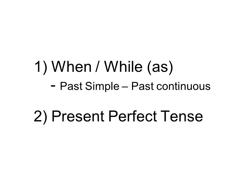 1) When / While (as) - Past Simple – Past continuous 2) Present Perfect Tense