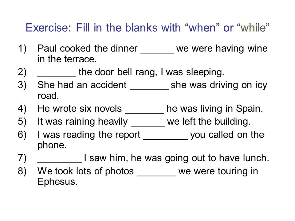 Exercise: Fill in the blanks with when or while