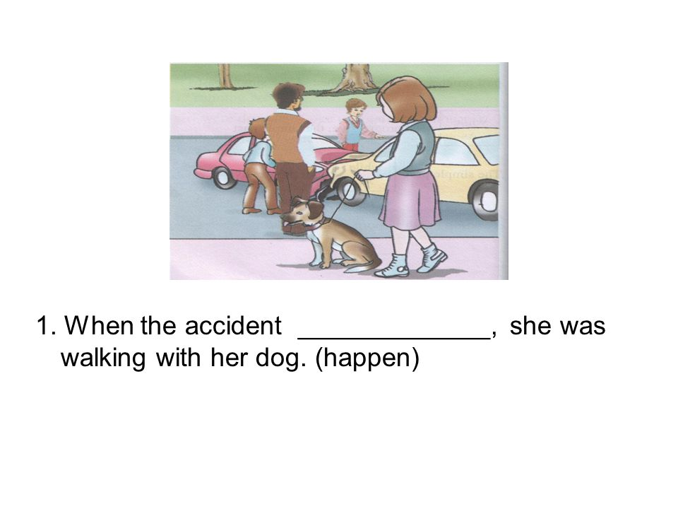 1. When the accident _____________,. she was walking with her dog