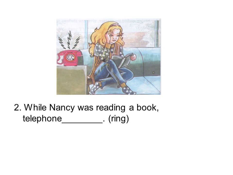 2. While Nancy was reading a book, telephone________. (ring)